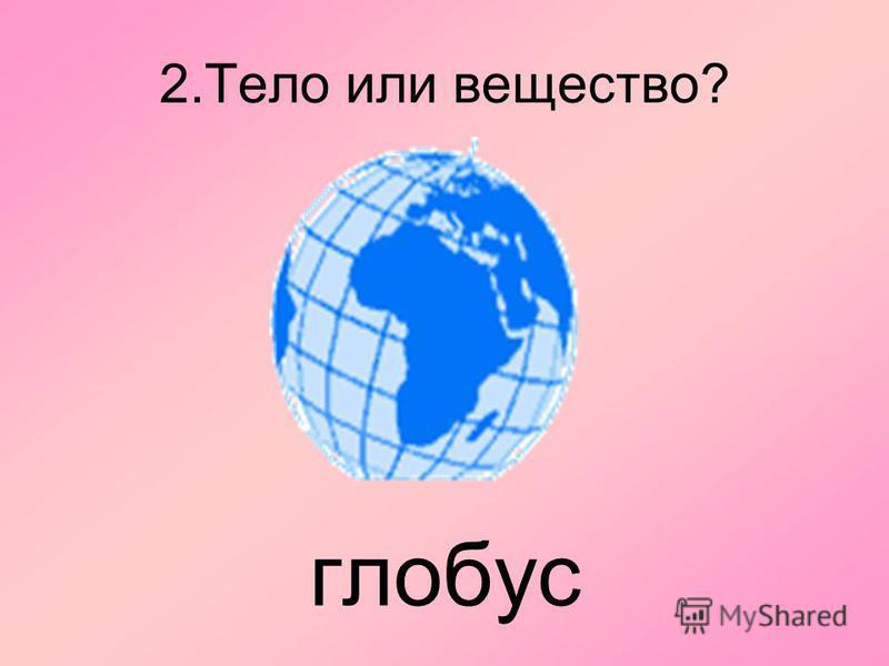 2. Тело или вещество? глобус