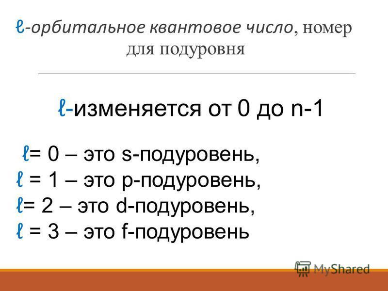 -орбитальное квантовое число, номер для подуровня -изменяется от 0 до n-1 = 0 – это s-подуровень, = 1 – это p-подуровень, = 2 – это d-подуровень, = 3 – это f-подуровень