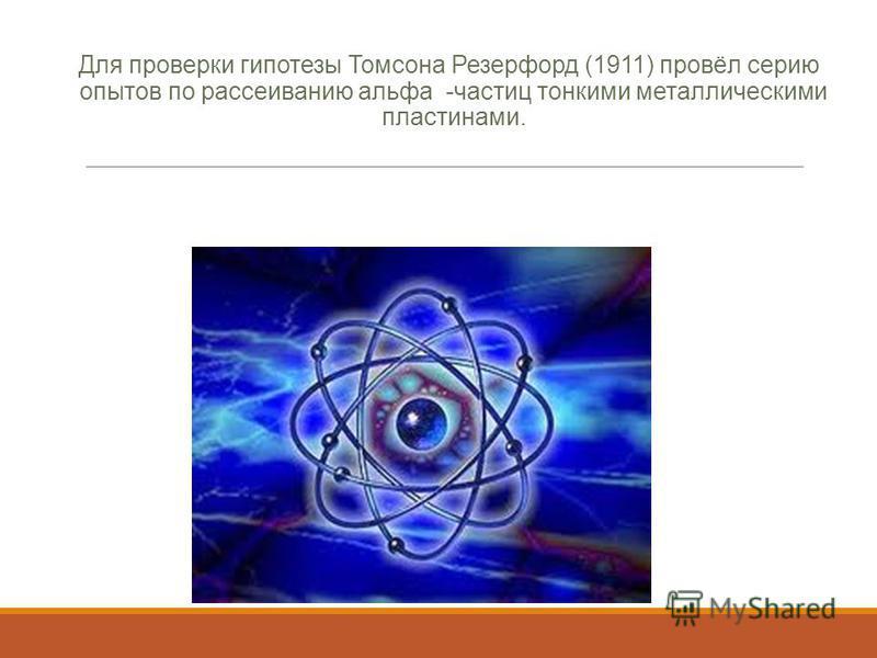 Для проверки гипотезы Томсона Резерфорд (1911) провёл серию опытов по рассеиванию альфа -частиц тонкими металлическими пластинами.