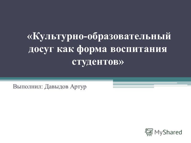 «Культурно-образовательный досуг как форма воспитания студентов» Выполнил: Давыдов Артур