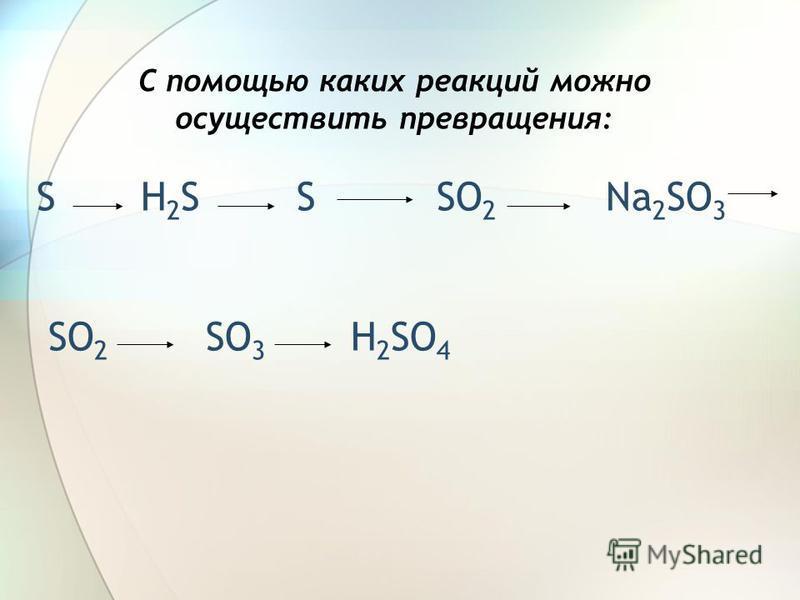 С помощью каких реакций можно осуществить превращения: S H 2 S S SO 2 Na 2 SO 3 SO 2 SO 3 H 2 SO 4