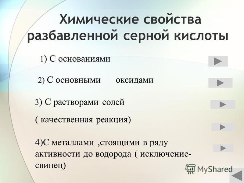 Химические свойства разаавленной серной кислоты 1 ) С основаниями 2) С основными оксидами 3 ) С растворами солей ( качественная реакция) 4)С металлами,стоящими в ряду активности до водорода ( исключение- свинец)