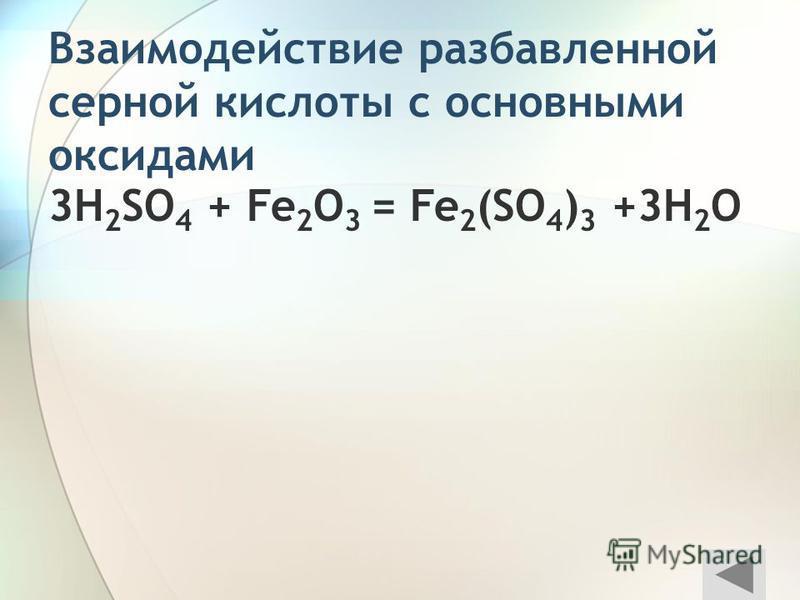 Взаимодействие разаавленной серной кислоты с основными оксидами 3H 2 SO 4 + Fe 2 O 3 = Fe 2 (SO 4 ) 3 +3H 2 O