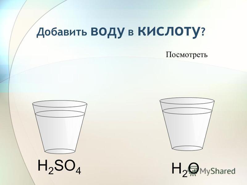 H 2 SO 4 Добавить воду в кислоту ? H2OH2O Посмотреть