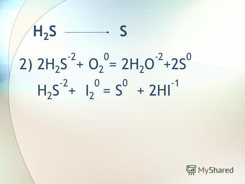 H 2 S S 2) 2H 2 S -2 + O 2 0 = 2H 2 O -2 +2S 0 H 2 S -2 + I 2 0 = S 0 + 2HI -1