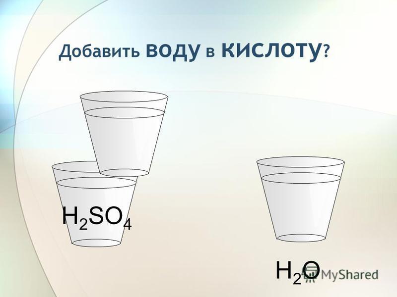 H 2 SO 4 Добавить воду в кислоту ? H2OH2O