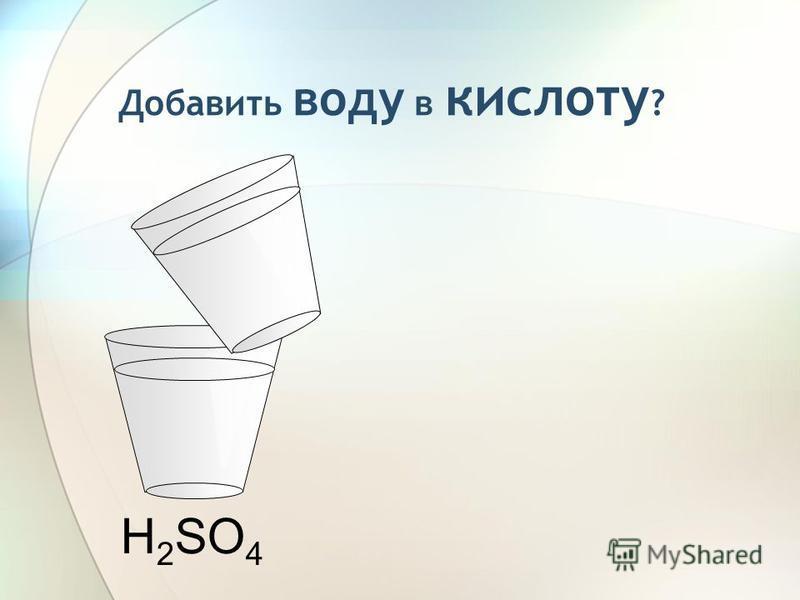 H 2 SO 4 Добавить воду в кислоту ?