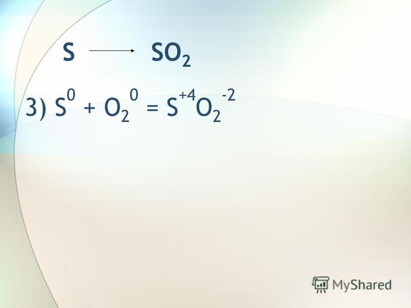 S SO 2 3) S 0 + O 2 0 = S +4 O 2 -2