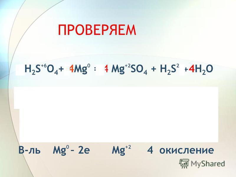 ПРОВЕРЯЕМ 5H 2 S +6 O 4 + 4Mg 0 = 4 Mg +2 SO 4 + H 2 S 2 - + 4H 2 O Ок-ль S +6 + 8 е S -2 1 восстановил. 8 В-ль Mg 0 – 2 е Mg +2 4 окисление