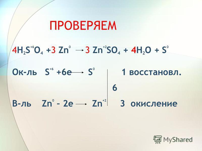 ПРОВЕРЯЕМ 4H 2 S +6 O 4 +3 Zn 0 3 Zn +2 SO 4 + 4H 2 O + S 0 Ок-ль S +6 +6 е S 0 1 восстановил. 6 В-ль Zn 0 – 2 е Zn +2 3 окисление