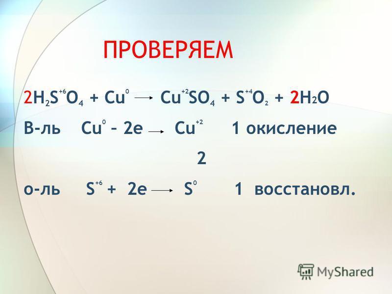 ПРОВЕРЯЕМ 2H 2 S +6 O 4 + Cu 0 Cu +2 SO 4 + S +4 O 2 + 2H 2 O В-ль Cu 0 – 2 е Сu +2 1 окисление 2 о-ль S +6 + 2 е S 0 1 восстановил.