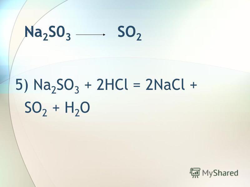Na 2 S0 3 SO 2 5) Na 2 SO 3 + 2HCl = 2NaCl + SO 2 + H 2 O