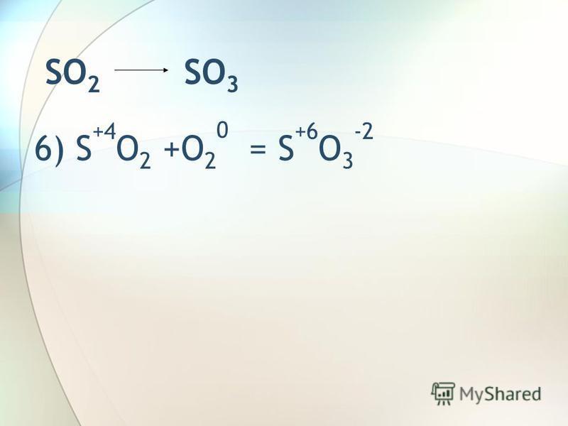 SO 2 SO 3 6) S +4 O 2 +O 2 0 = S +6 O 3 -2