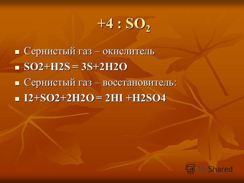 +4 : SO 2 +4 : SO 2 Сернистый газ – окислитель Сернистый газ – окислитель SO2+H2S = 3S+2H2O SO2+H2S = 3S+2H2O Сернистый газ – восстановитель: Сернистый газ – восстановитель: I2+SO2+2H2O = 2HI +H2SO4 I2+SO2+2H2O = 2HI +H2SO4