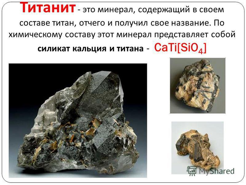 Титанит - это минерал, содержащий в своем составе титан, отчего и получил свое название. По химическому составу этот минерал представляет собой силикат кальция и титана - CaTi[SiO 4 ]