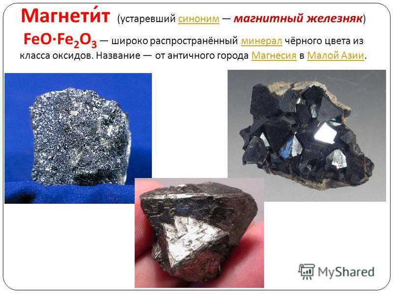 Магнетит ( устаревший синоним магнитный железняк ) FeO·Fe 2 O 3 широко распространённый минерал чёрного цвета из класса оксидов. Название от античного города Магнесия в Малой Азии. синоним минерал Магнесия Малой Азии