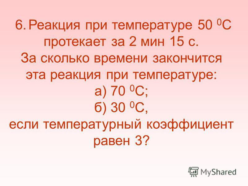 6. Реакция при температуре 50 0 С протекает за 2 мин 15 с. За сколько времени закончится эта реакция при температуре: а) 70 0 С; б) 30 0 С, если температурный коэффициент равен 3?