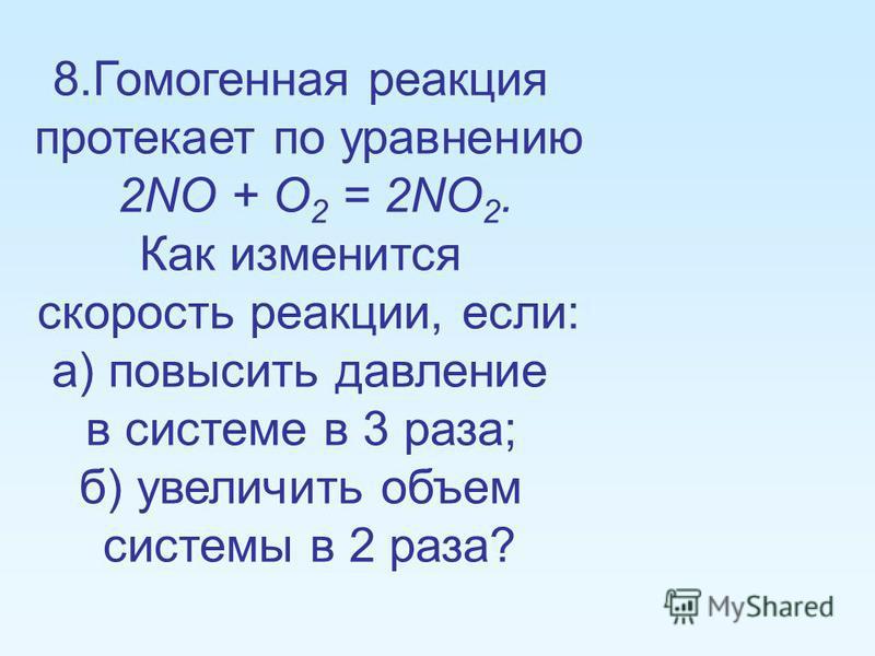 8. Гомогенная реакция протекает по уравнению 2NO + O 2 = 2NO 2. Как изменится скорость реакции, если: а) повысить давление в системе в 3 раза; б) увеличить объем системы в 2 раза?