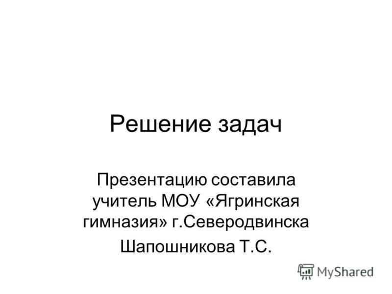 Решение задач Презентацию составила учитель МОУ «Ягринская гимназия» г.Северодвинска Шапошникова Т.С.