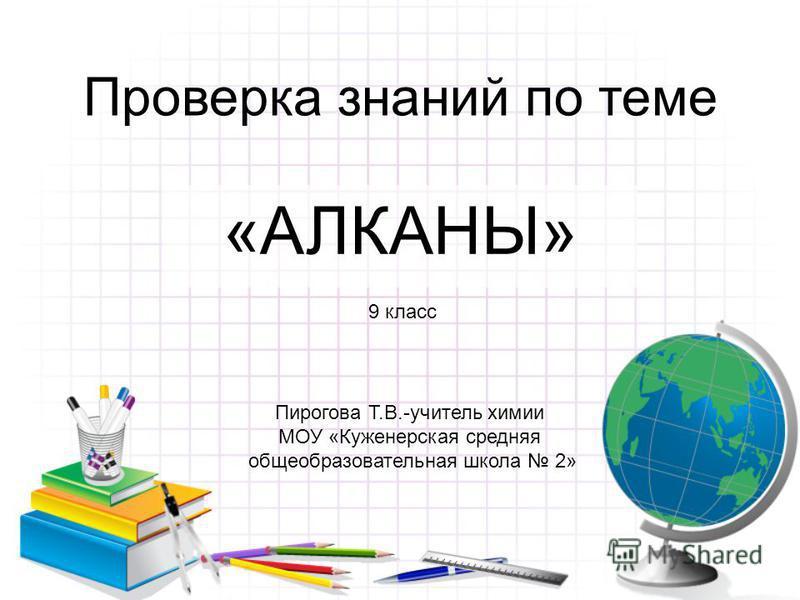 Проверка знаний по теме «АЛКАНЫ» 9 класс Пирогова Т.В.-учитель химии МОУ «Куженерская средняя общеобразовательная школа 2»