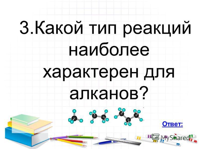 3. Какой тип реакций наиболее характерен для алканов? Ответ: