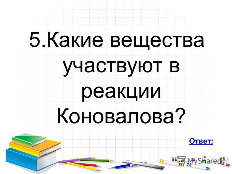 5. Какие вещества участвуют в реакции Коновалова? Ответ: