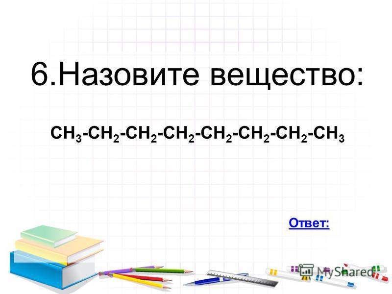 6. Назовите вещество: СН 3 -СН 2 -СН 2 -СН 2 -СН 2 -СН 2 -СН 2 -СН 3 Ответ: