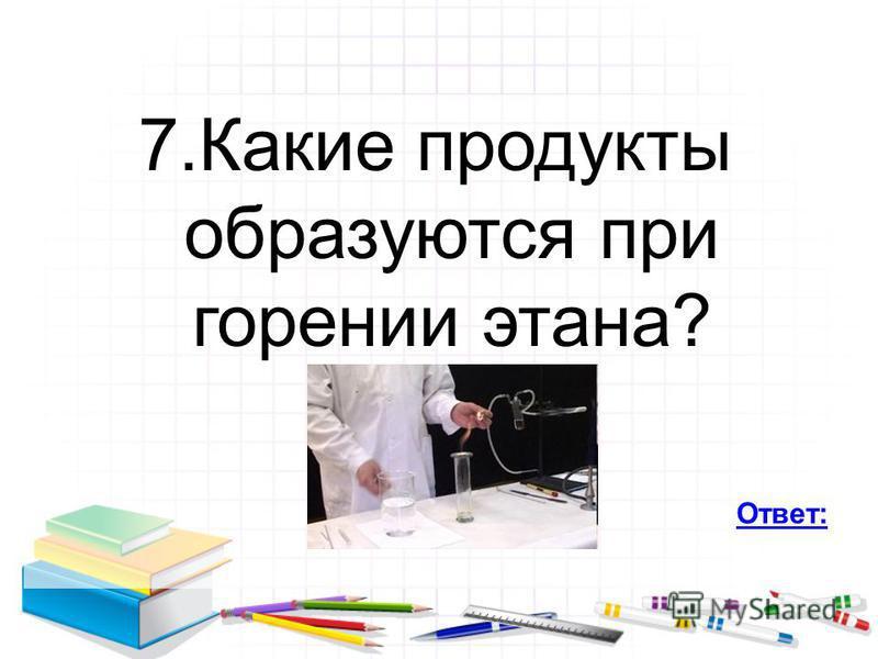 7. Какие продукты образуются при горении этана? Ответ:
