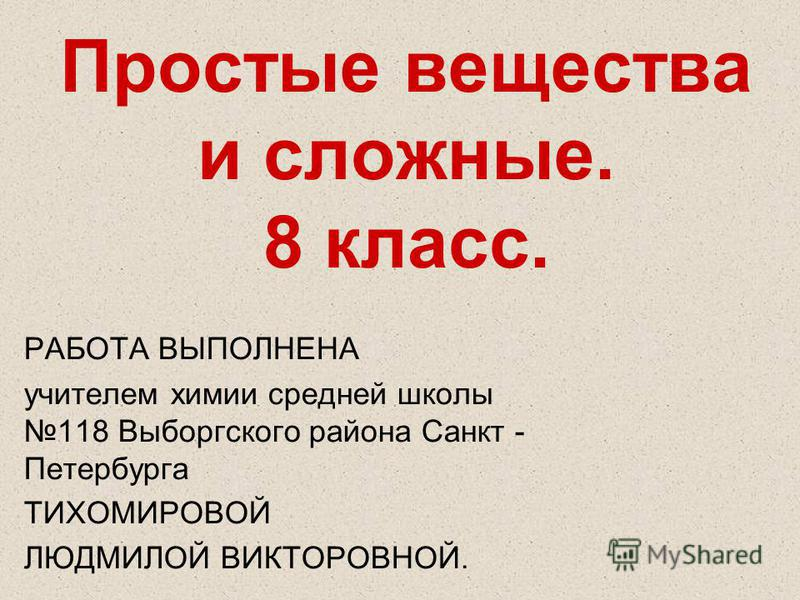 Простые вещества и сложные. 8 класс. РАБОТА ВЫПОЛНЕНА учителем химии средней школы 118 Выборгского района Санкт - Петербурга ТИХОМИРОВОЙ ЛЮДМИЛОЙ ВИКТОРОВНОЙ.