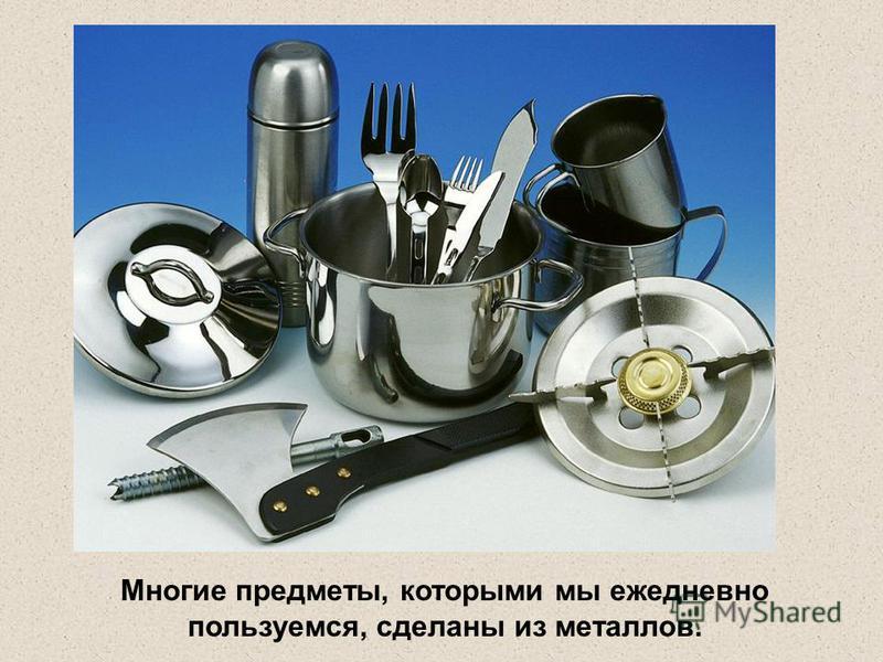 Многие предметы, которыми мы ежедневно пользуемся, сделаны из металлов.