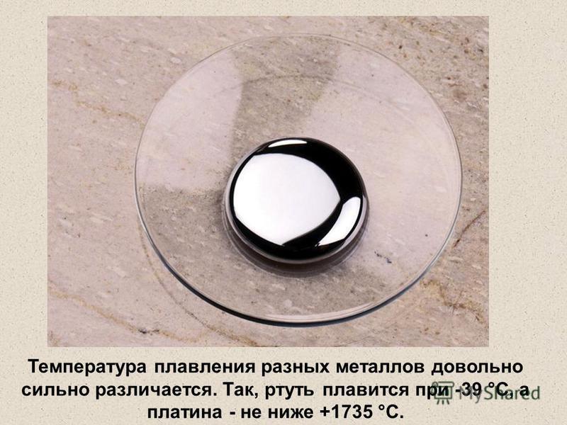Температура плавления разных металлов довольно сильно различается. Так, ртуть плавится при -39 °С, а платина - не ниже +1735 °С.