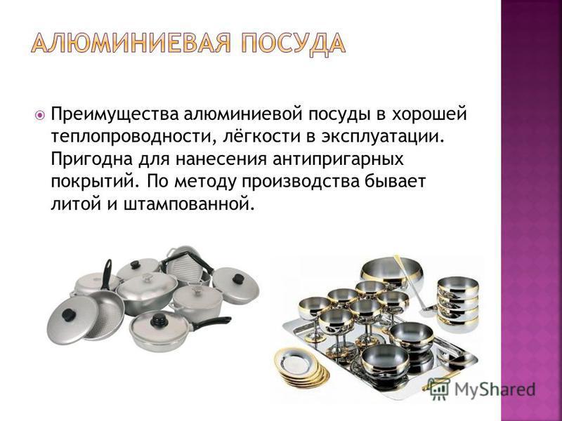 Преимущества алюминиевой посуды в хорошей теплопроводности, лёгкости в эксплуатации. Пригодна для нанесения антипригарных покрытий. По методу производства бывает литой и штампованной.