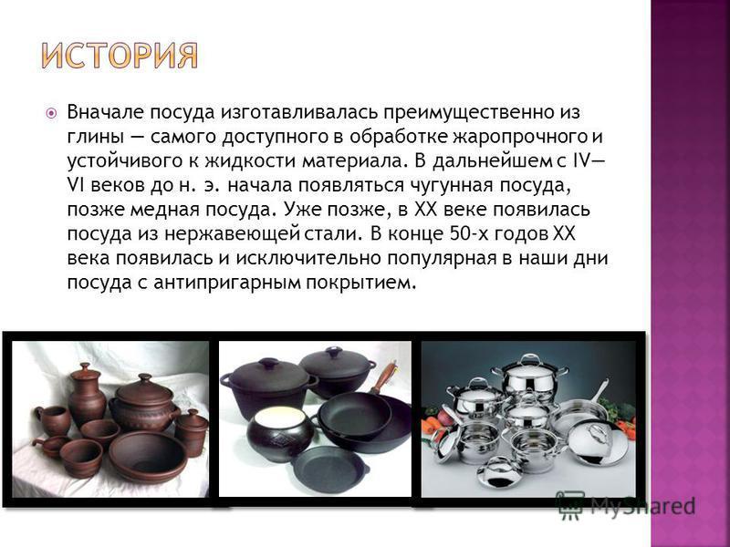 Вначале посуда изготавливалась преимущественно из глины самого доступного в обработке жаропрочного и устойчивого к жидкости материала. В дальнейшем с IV VI веков до н. э. начала появляться чугунная посуда, позже медная посуда. Уже позже, в XX веке по