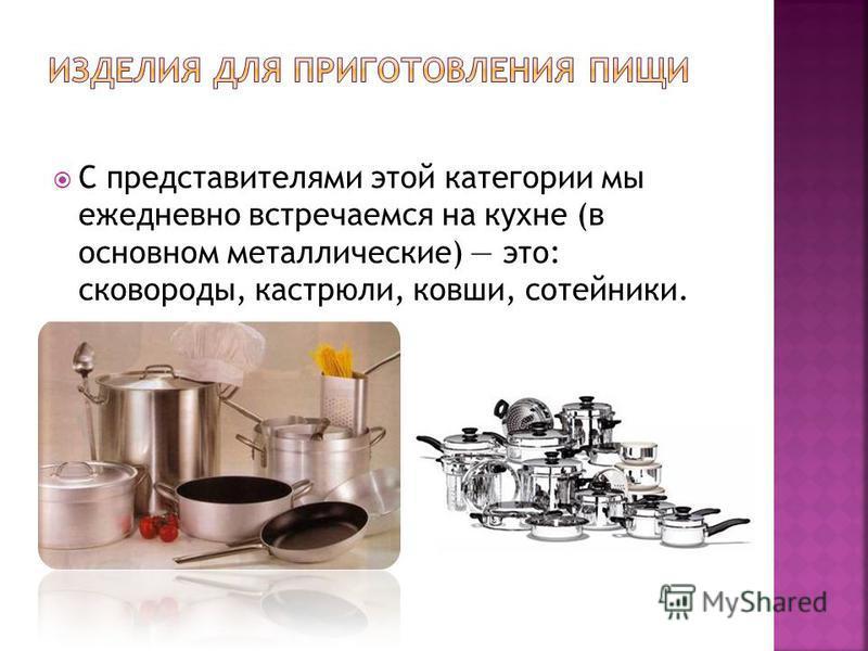 С представителями этой категории мы ежедневно встречаемся на кухне (в основном металлические) это: сковороды, кастрюли, ковши, сотейники.
