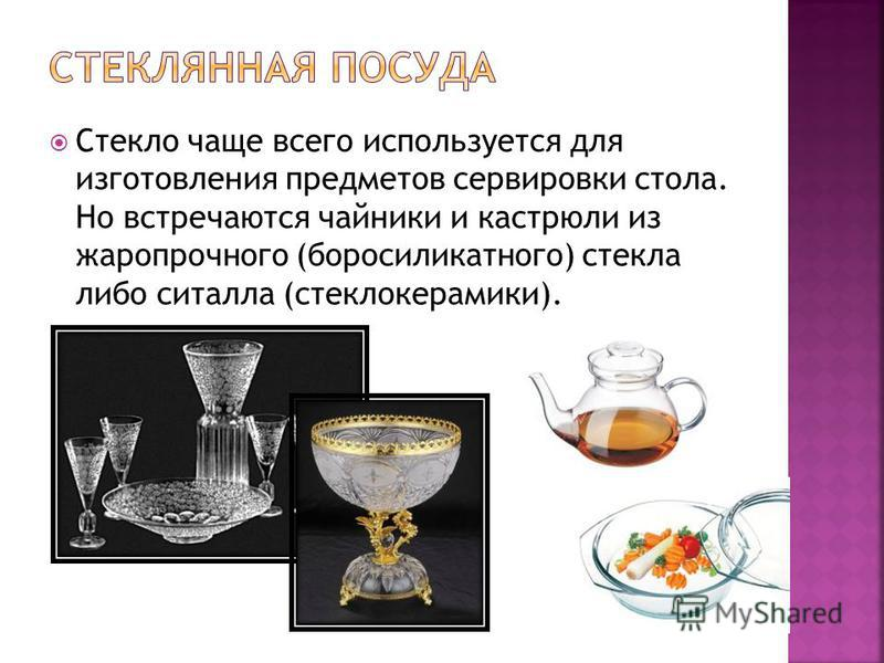 Стекло чаще всего используется для изготовления предметов сервировки стола. Но встречаются чайники и кастрюли из жаропрочного (боросиликатного) стекла либо ситалла (стеклокерамики).