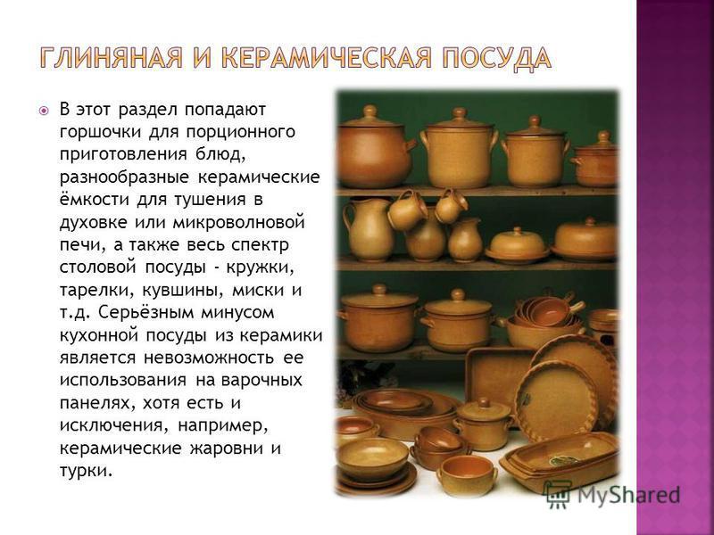 В этот раздел попадают горшочки для порционного приготовления блюд, разнообразные керамические ёмкости для тушения в духовке или микроволновой печи, а также весь спектр столовой посуды - кружки, тарелки, кувшины, миски и т.д. Серьёзным минусом кухонн