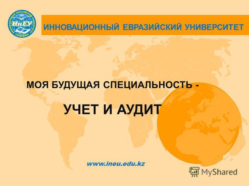ИННОВАЦИОННЫЙ ЕВРАЗИЙСКИЙ УНИВЕРСИТЕТ МОЯ БУДУЩАЯ СПЕЦИАЛЬНОСТЬ - УЧЕТ И АУДИТ www.ineu.edu.kz