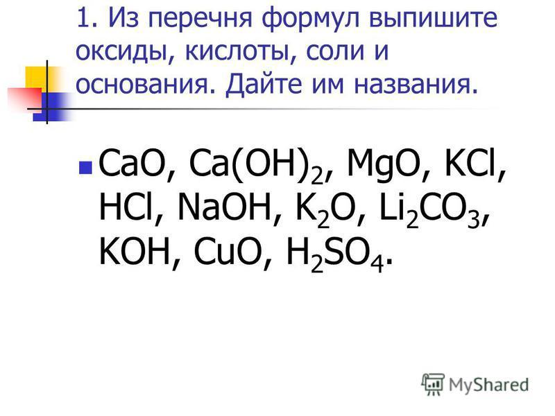 1. Из перечня формул выпишите оксиды, кислоты, соли и основания. Дайте им названия. CaO, Ca(OH) 2, MgO, KCl, HCl, NaOH, K 2 O, Li 2 CO 3, KOH, CuO, H 2 SO 4.