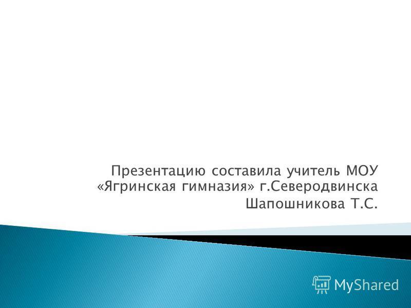 Презентацию составила учитель МОУ «Ягринская гимназия» г.Северодвинска Шапошникова Т.С.