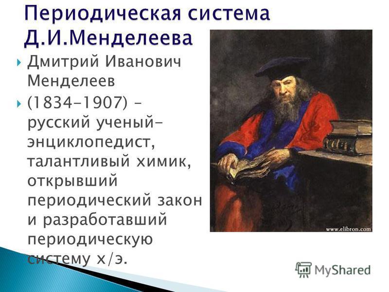 Дмитрий Иванович Менделеев (1834-1907) – русский ученый- энциклопедист, талантливый химик, открывший периодический закон и разработавший периодическую систему х/э.