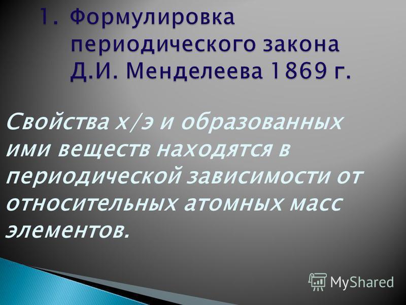 Свойства х/э и образованных ими веществ находятся в периодической зависимости от относительных атомных масс элементов.