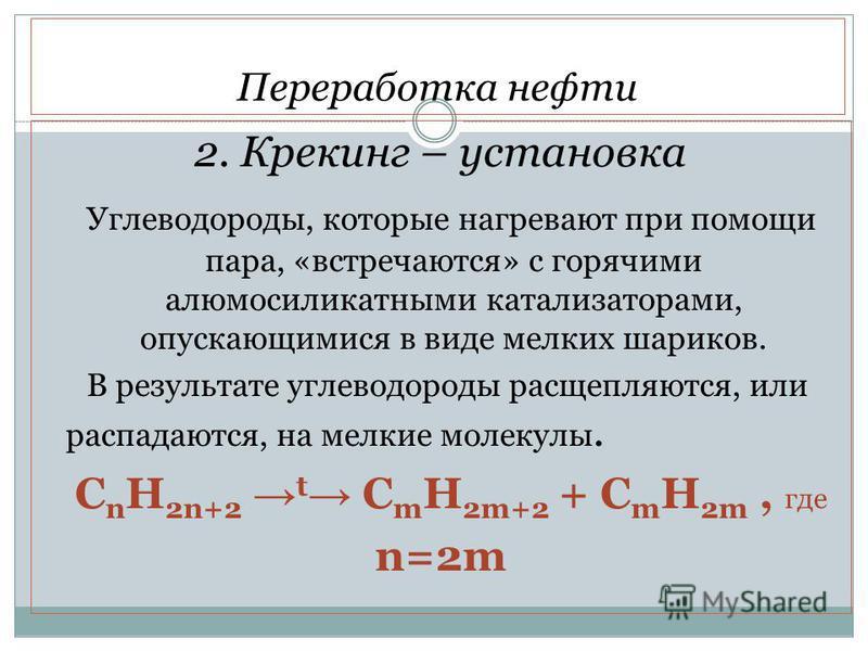Переработка нефти 2. Крекинг – установка Углеводороды, которые нагревают при помощи пара, «встречаются» с горячими алюмосиликатными катализаторами, опускающимися в виде мелких шариков. В результате углеводороды расщепляются, или распадаются, на мелки
