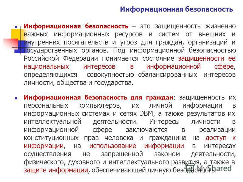 Информационная безопасность Информационнаябезопасность – этозащищенностьжизненно важныхинформационныхресурсов иугроздля исистемотвнешнихи граждан, организацийи внутреннихпосягательств государственныхорганов. Подинформационнойбезопасностью Российской