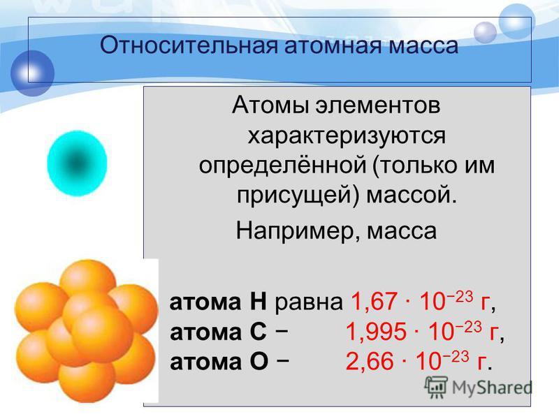 Относительная атомная масса Атомы элементов характеризуются определённой (только им присущей) массой. Например, масса атома Н равна 1,67 · 10 23 г, атома С 1,995 · 10 23 г, атома О 2,66 · 10 23 г.
