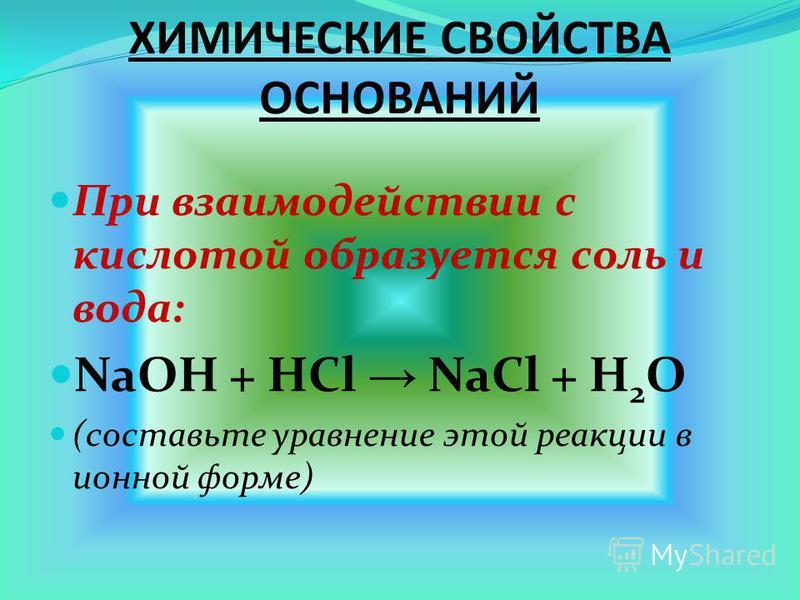 ХИМИЧЕСКИЕ СВОЙСТВА ОСНОВАНИЙ При взаимодействии с кислотой образуется соль и вода: NaOH + HCl NaCl + H 2 O (составьте уравнение этой реакции в ионной форме)
