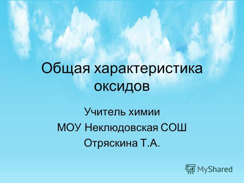 Общая характеристика оксидов Учитель химии МОУ Неклюдовская СОШ Отряскина Т.А.