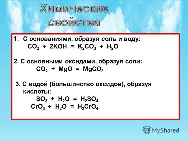 1. С основаниями, образуя соль и воду: CO 2 + 2KOH = K 2 CO 3 + H 2 O 2. С основными оксидами, образуя соли: CO 2 + MgO = MgCO 3 3. С водой (большинство оксидов), образуя кислоты: SO 3 + H 2 O = H 2 SO 4 CrO 3 + H 2 O = H 2 CrO 4