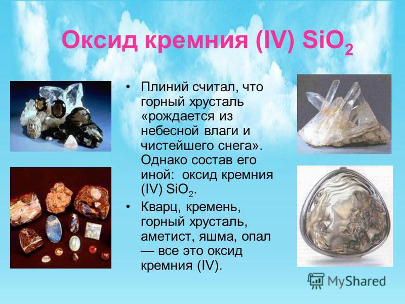 Оксид кремния (IV) SiO 2 Плиний считал, что горный хрусталь «рождается из небесной влаги и чистейшего снега». Однако состав его иной: оксид кремния (IV) SiO 2. Кварц, кремень, горный хрусталь, аметист, яшма, опал все это оксид кремния (IV).