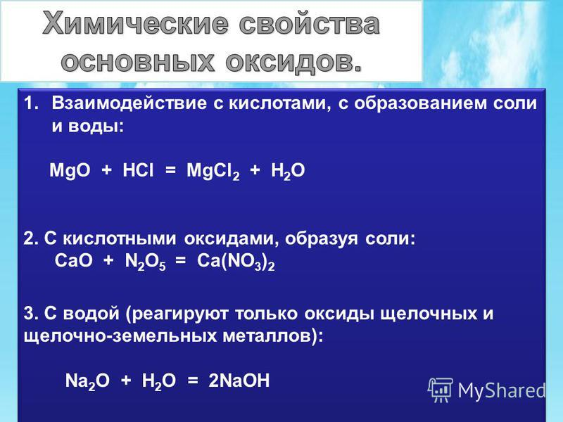 1. Взаимодействие с кислотами, с образованием соли и воды: MgO + HCl = MgCl 2 + H 2 O 2. С кислотными оксидами, образуя соли: CaO + N 2 O 5 = Ca(NO 3 ) 2 3. С водой (реагируют только оксиды щелочных и щелочно-земельных металлов): Na 2 O + H 2 O = 2Na