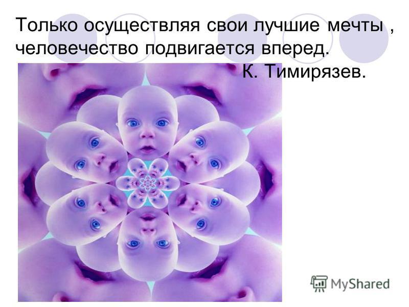Только осуществляя свои лучшие мечты, человечество подвигается вперед. К. Тимирязев.